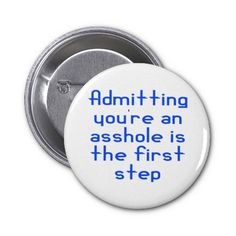 Admitting Youre An Asshole Is The First Step Pins $2.65 dedicated to the ex husband! lol