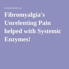 Fibromyalgia's Unrelenting Pain helped with Systemic Enzymes!