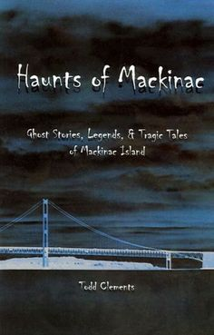 Haunts of Mackinac: Ghost Stories, Legends, and Tragic Tales of Mackinac Island