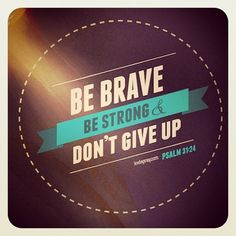 Be Brave. Be Strong. not one for religion but a great inspirational quote