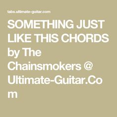 SOMETHING JUST LIKE THIS CHORDS by The  Chainsmokers @ Ultimate-Guitar.Com