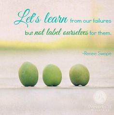 """""""The best thing we can do is learn from our failures but not label ourselves for them."""" ~ Renee Swope    