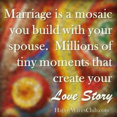 Marriage is a mosaic you build with your spouse.  Millions of tiny moments that create your love story.