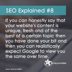 #8 If you can honestly say that your website's content is unique, fresh and of the best of a certain topic then you have done your bit and then you can realistically expect Google to view you the same over time.