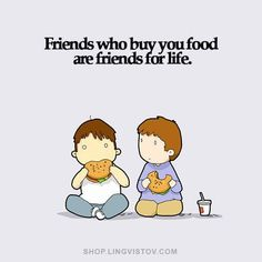 Now friends that don't judge how or what you eat unless good cause- now those are TRUE friends