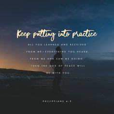 Keep putting into practice all you learned and received from me~everything you heard from me and saw me doing. Then the God of peace will be with you. Phil. 4:6