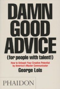 Damn Good Advice (For People with Talent!): How To Unleash Your Creative Potential by George Lois