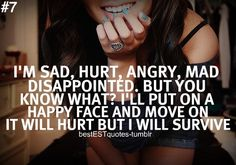 I'm sad, hurt, angry, mad, and disappointed. But you know what? I'll put on a happy face and move on. It will hurt but I will survive.