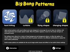 $6.99   Big Bang Patterns caters for touch and switch operation. With touch control a static image is displayed. Touching the screen will give an animated and auditory reward.    The activities can also be used with one switch for cause and effect and with two switches for basic choice making, as patterns can be stepped through using one switch and animated by pressing the second switch.