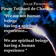 "Pierre Teilhard de Chardin Quotes:   ""We are not human beings having a spiritual experience. We are spiritual beings having a human experience""     ""Nu suntem fiinte umane care au o experienta spirituala Suntem fiinte spirituale care au o experienta umana(in trup material)"""