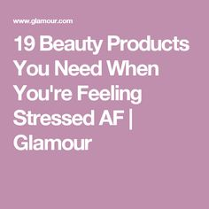 19 Beauty Products You Need When You're Feeling Stressed AF | Glamour