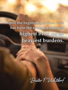 """Since the beginning of time, love has been the source of both the highest bliss and the heaviest burdens."" - Dieter F. Uchtdorf"