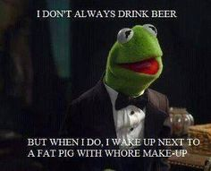 I DON'T ALWAYS DRINK BEER BUT WHEN I DO, I WAKE UP NEXT TO A FAT PIG WITH WHORE MAKE-UP
