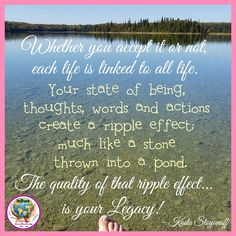 Whether you accept it or not, each life is linked to all life.  Your state of being, thoughts, words and actions create a ripple effect, much like a stone thrown into a pond.  The quality of that ripple effect is your legacy. ~ Kosta Stoyanoff #InsureYourDestiny #legacy #water #quote