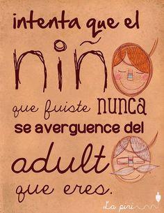 Intenta que el niño que fuiste nunca se avergüence del adulto que eres #Frases
