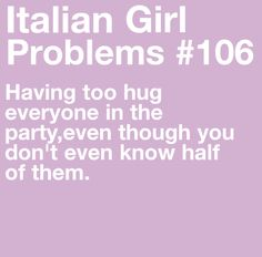 """Italian Girl Problems #106...not that you """"have to""""...automatic """"wanting to"""" because everyone is family!  ;)"""