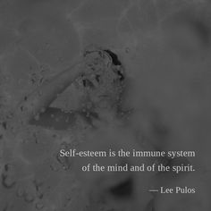 Self-esteem is the immune system of the mind and of the spirit. —Lee Pulos