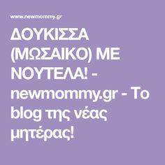 ΔΟΥΚΙΣΣΑ (ΜΩΣΑΙΚΟ) ΜΕ ΝΟΥΤΕΛΑ! - newmommy.gr - Το blog της νέας μητέρας!