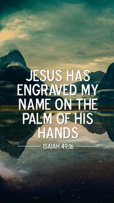 Jesus has engraved my name on the palm of His hands. Isaiah 49:16