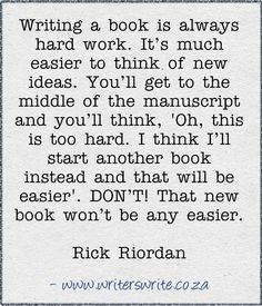 Writing a book is always hard work. It's much easier to think of new ideas. You'll get to the middle of the manuscript and you'll think, 'Oh, this is too hard. I think I'll start another book instead and that will be easier.' DON'T! That new book won't be any easier. ~ Rick Riordan
