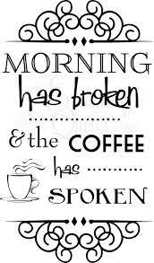 Morning has broken & the coffee has spoken!