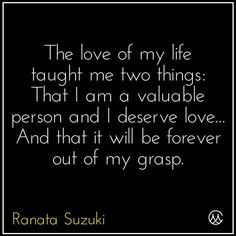 """The love of my life taught me two things: That I am a valuable person and I deserve love… And that it will be forever out of my grasp."" - Ranata Suzuki * missing you, I miss him, lost, love, relationship, beautiful, words, quotes, story, quote, starcrossed lovers, sad, breakup, broken heart, heartbroken, loss, loneliness, unrequited, grief, depression, depressed, tu me manques, you are missing from me, typography, poetry, prose, poem, * pinterest.com/ranatasuzuki"