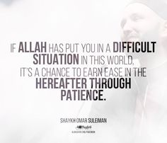If Allah has put you in a difficult situation in this world, it's a chance to earn ease in the Hereafter through patience. - Omar Suleiman