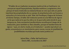 «El taller de un traductor se parece mucho al de un hechicero [...] Telar de Penélope y fragua de Vulcano al mismo tiempo, el taller del traductor poeta es una fábrica de signos en la que nada es lo que ha sido y en la que todo está siendo lo que tampoco es.» Jaime Siles, «Taller del hechicero» Diario ABC, noviembre de 2007