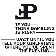 If you think gambling is risky, wait until you tell your girlfriend where you've spent the evening...