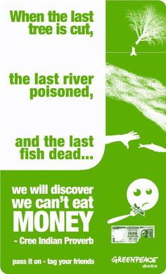 When the last tree is cut,  the last river poisoned,  and the last fish dead.  We will discover we can't eat money - Cree Indian proverb    via Greenpeace India