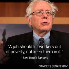 Bernie Sanders: A job should lift workers out of poverty, not keep them in it.    I'd add that nobody that works for a living should be living in poverty.