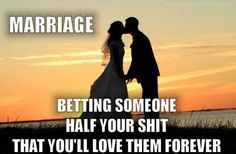 marriage is betting someone half your shit that you will love them forever
