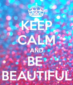 KEEP CALM AND BE BEAUTIFUL - Mantén la calma y sé hermosa