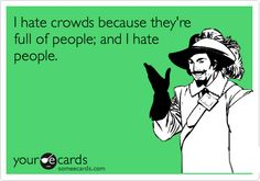 I hate crowds because they're full of people; and I hate people.