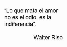 Lo que mata el amor, no es el odio, es la indiferencia...