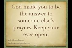 You were made to be the answer to someone prayer - keep your eyes open!
