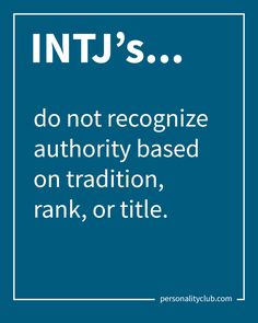 INTJ's do not recognize authority based on tradition, rank, or title.