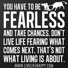You have to be fearless and take chances. Don't live life fearing what comes next. That's not what living is about. by deeplifequotes, via Flickr