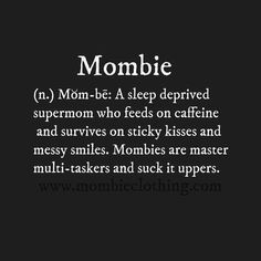 Mombie: A sleep deprived supermom who feeds on caffeine and survives on sticky kisses and messy smiles. Mombies are master multi-taskers and suck it uppers.