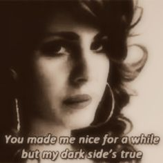 Lana Del Rey - Kinda Outta Luck  _ You made me nice for a while but my dark side's true.