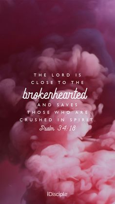 The Lord is close to the brokenhearted and saves those who are crushed in spirit. | Psalm 34:18