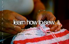 """Learn How To Sew"" (And do it well. In order to fix things, hem things, create things)"