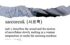 """""""sareureuk 사르륵"""" (Korean) - describes the sound and the motion of snowflakes slowly melting in a warmer temperature or under the morning sunshine"""