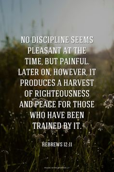 No discipline seems pleasant at the time, but painful. Later on, however, it produces a harvest of righteousness and peace for those who have been trained by it. - Hebrews 12:11