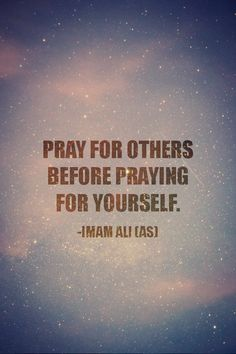 PRAY FOR OTHERS BEFORE PRAYING FOR YOURSELF. -Hazrat Ali (AS)
