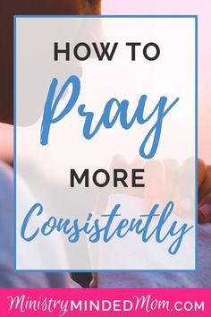 Prayers for family:How to Pray More Often and How to Pray Consistently Developing a consistent habit