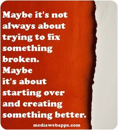 Maybe it`s not always about trying to fix something broken. Maybe it`s about starting over and creating something better.