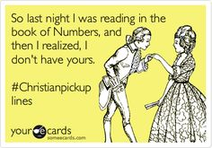 So last night I was reading in the book of Numbers, and then I realized, I don't have yours #Christianpickuplines #ecards haha yes