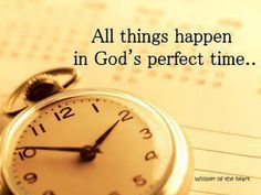 God's timing is perfect (Ecclesiastes 3:1-8).