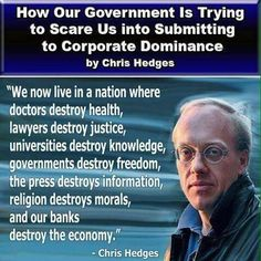 """We now live in a nation where doctors destroy health, lawyers destroy justice, universities destroy knowledge, governments destroy freedom, the press destroys morals, and our banks destroy the economy."" --Chris Hedges"